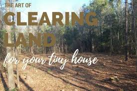 land for tiny house. The Art Of Clearing Land For Your Tiny House