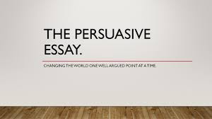 the persuasive essay changing the world one well argued point at  1 the persuasive essay changing the world one well argued point at a time