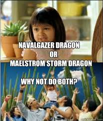 Navalgazer Dragon or Maelstrom Storm dragon Why not do both? - Why ... via Relatably.com