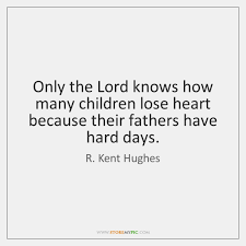 Fathers Quotes Best Only The Lord Knows How Many Children Lose Heart Because Their
