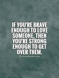 Getting Over A Break Up Quotes Magnificent If You're Brave Enough To Love Someone Then You're Strong Enough To