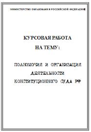 Полномочия и организация деятельности конституционного суда РФ  Полномочия и организация деятельности конституционного суда РФ курсовая работа по конституционному праву