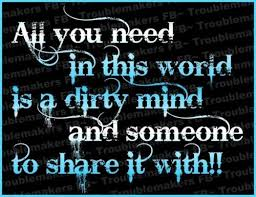 Dirty Love Quotes Stunning All You Need In This World Is A Dirty Mind And Someone To Share It