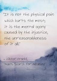 Man's Search For Meaning Quotes Extraordinary It Is Not The Physical Pain Which Hurts The Most It Is The Mental
