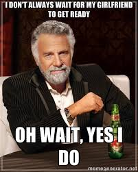 I don't always wait for my girlfriend to get ready oh wait, yes I ... via Relatably.com