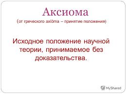 Презентация на тему Курсовая работа слушателя курсов  5 Аксиома от греческого axioma принятие положения Исходное положение научной теории принимаемое без доказательства
