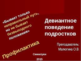Презентация Девиантное поведение подростков  слайда 1 Девиантное поведение подростков Преподаватель Малюгина О В Профилактика Сем