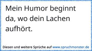 Mein Humor Beginnt Da Wo Dein Lachen Aufhört Spruchmonsterde