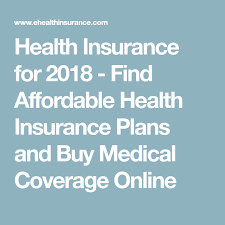 health insurance for 2018 find affordable health insurance plans and cal coverage