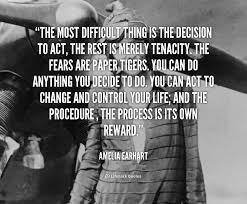 the most difficult thing is the decision to act the rest is quote amelia earhart the most difficult thing is the decision