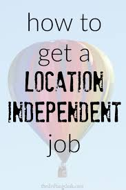 how to get a location independent job curious how to get a location independent job finding a job that lets you work