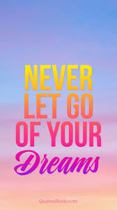 Never Let Go Of Your Dreams Quotes Best Of Never Let Go Of Your Dreams QuotesBook