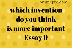 Essay About Invention Which Invention Do You Think Is More Important Essay 9