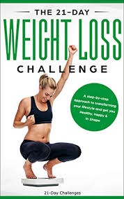 The 21 Day Weight Loss Challenge A Deep And No Bs Step By Step Approach To Transforming Your Lifestyle 21 Day Challenges Book 7