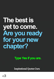 New Chapter Quotes Beauteous The Best Is Yet To Come Are You Ready For Your New Chapter Type Yes