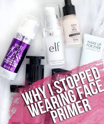 why i stopped wearing makeup primer do you need face primer what happens if