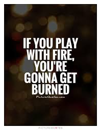 Fire Quotes Inspiration Ifyouplaywithfireyouwillgetburned If You Play With Fire