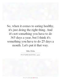 so when it comes to eating healthy it s just doing the right so when it comes to eating healthy it s just doing the right thing and it s not something you have to do 365 days a year but i think it s something you