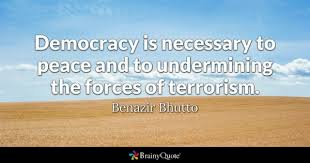 terrorism quotes brainyquote democracy is necessary to peace and to undermining the forces of terrorism benazir bhutto