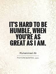 Be Great Quotes Awesome It's Hard To Be Humble When You're As Great As I Am Picture Quotes