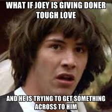 What If Joey Is Giving Doner Tough Love And He Is Trying To Get ... via Relatably.com