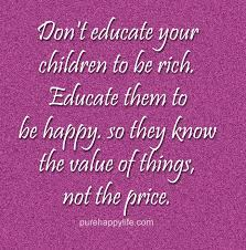 Quotes About Your Children Interesting Parenting Quote Don't Educate Your Children To Be Rich Educate Them