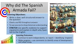 the spanish armada project why did the spanish lose ppt video  4 why did the spanish armada fail learning objectives write a clear well structured answer to the question clearly use pee throughout answers to use