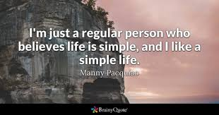 simple life quotes brainyquote i m just a regular person who believes life is simple and i like
