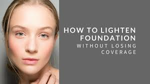 how to lighten foundation without losing coverage