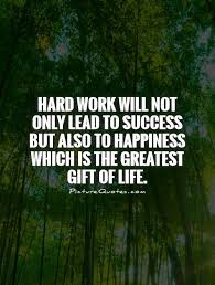 hard work will not only lead to success but also to happiness  hard work will not only lead to success but also to happiness which is the greatest gift of life
