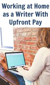 work at home as a writer upfront pay part  if you want to start to work at home as a writer there are tremendous