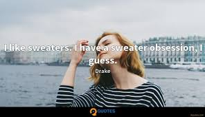 I Like Sweaters I Have A Sweater Obsession I Guess Drake Quotes