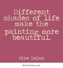 Beautiful Painting Quotes Best Of Mike Dolan Poster Quote Different Shades Of Life Make The Painting