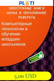 Компьютерные технологии в обучении младших школьников Электронные  Компьютерные технологии в обучении младших школьников Электронные книги Наука и образование Рефераты