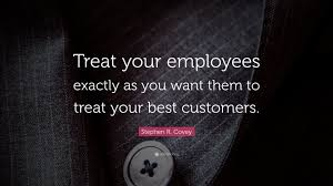 """Quote Delectable Stephen R Covey Quote """"Treat Your Employees Exactly As You Want"""