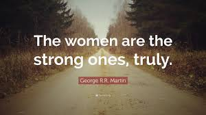 "Strong Women Quotes Best George RR Martin Quote ""The Women Are The Strong Ones Truly"