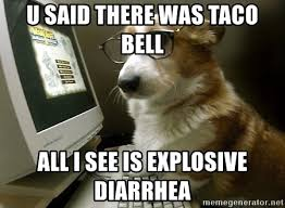 taco bell diarrhea. Wonderful Bell U SAID THERE WAS TACO BELL ALL I SEE IS EXPLOSIVE DIARRHEA  Corgi Trader   Meme Generator With Taco Bell Diarrhea