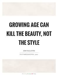 Quotes On Age And Beauty Best Of Growing Age Can Kill The Beauty Not The Style Picture Quotes
