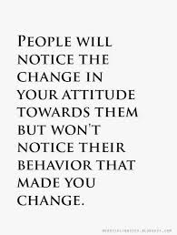 change quotes. Exellent Change Quotes People Will Notice The Change In Your Attitude Towards Them But  Wonu0027t Their Behavior That Made You Change To Change Quotes E