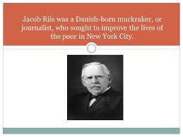 how the other half lives a photo essay by jacob riis ppt  2 jacob riis was a danish born muckraker or journalist who sought to improve the lives of the poor in new york city