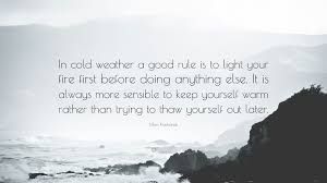 Mors Kochanski Quote In Cold Weather A Good Rule Is To Light Your