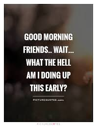 Early Morning Quotes Stunning Good Morning Friends Wait What The Hell Am I Doing Up This