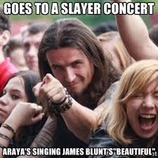 "goes to a slayer concert araya's singing james blunt's""beautiful ... via Relatably.com"