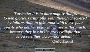 theodore roosevelt quotes famous quotations by theodore theodore roosevelt far better it is to dare mighty things to win glorious triumphs even though checkered by failure than to take rank those poor