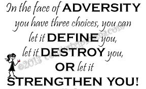 In The Face Of Adversity You Have Three Choices, You Can Let It Define You,  Let It Destroy You, Or Let It Strenghten You. - Quotespictures.com