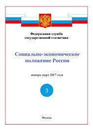 Доклад Социально экономическое положение России за январь март  Росстат Доклад Социально экономическое положение России за январь март 2017 года итоговый pdf