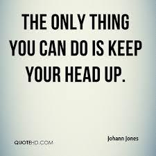 Keep Your Head Up Quotes Impressive Johann Jones Quotes QuoteHD