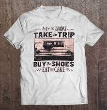 Life Is Short Take The Trip Buy The Shoes Eat The Cake T Shirts