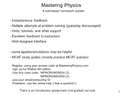 welcome to principles of physics i phys lecture  5 5 mastering physics a web based homework system instantaneous feedback multiple attempts at problem solving guessing discouraged hints tutorials
