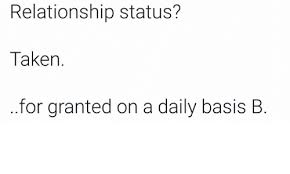 Relationship Status Taken For Granted On A Daily Basis B Meme On Simple Taken For Granted Meme